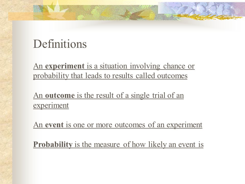 Definitions An experiment is a situation involving chance or probability that leads to results called outcomes.