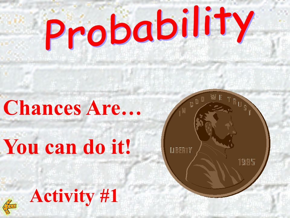 Probability Chances Are… You can do it! Activity #1