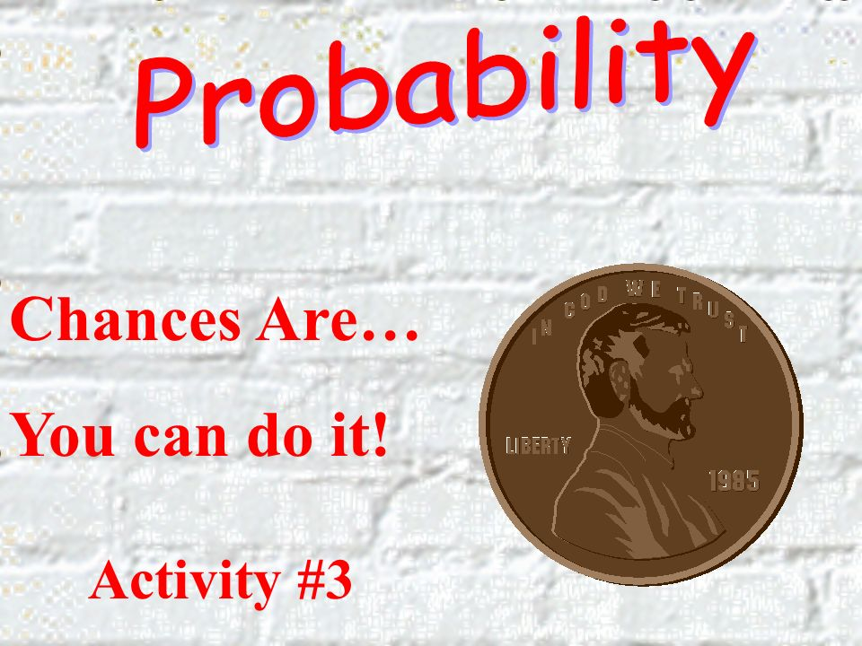 Probability Chances Are… You can do it! Activity #3