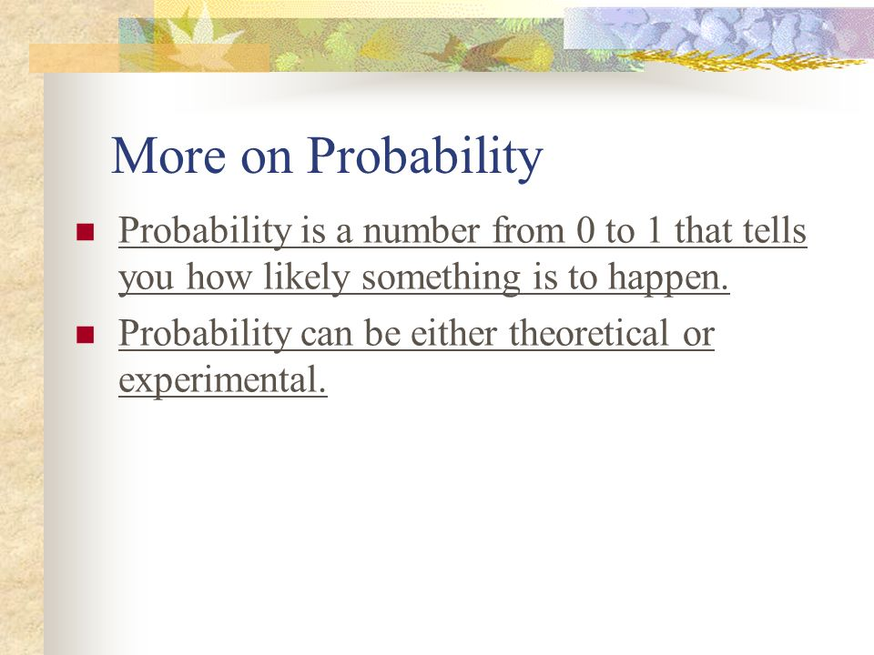 More on Probability Probability is a number from 0 to 1 that tells you how likely something is to happen.