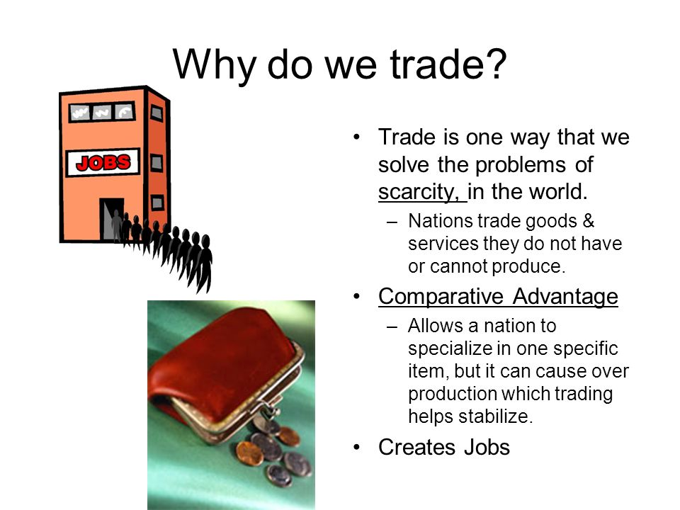 Why do we trade Trade is one way that we solve the problems of scarcity, in the world.