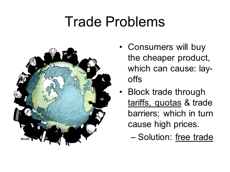 Trade Problems Consumers will buy the cheaper product, which can cause: lay-offs.