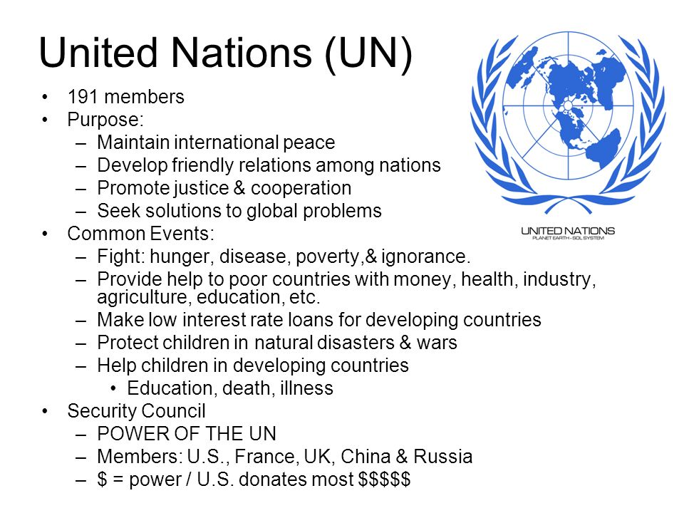 United Nations (UN) 191 members Purpose: Maintain international peace