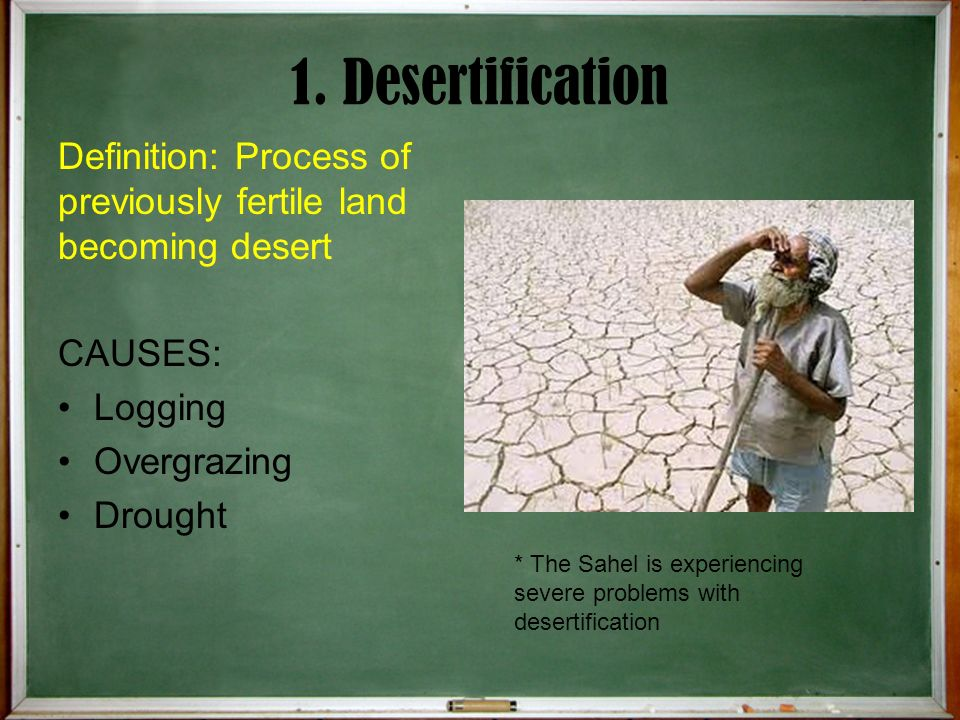 1. Desertification Definition: Process of previously fertile land becoming desert. CAUSES: Logging.