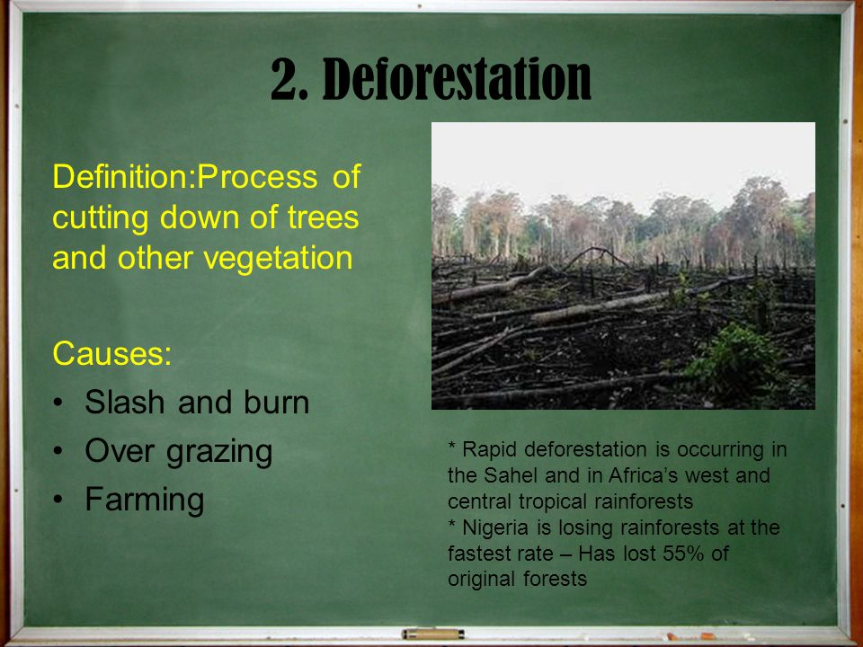 2. Deforestation Definition:Process of cutting down of trees and other vegetation. Causes: Slash and burn.