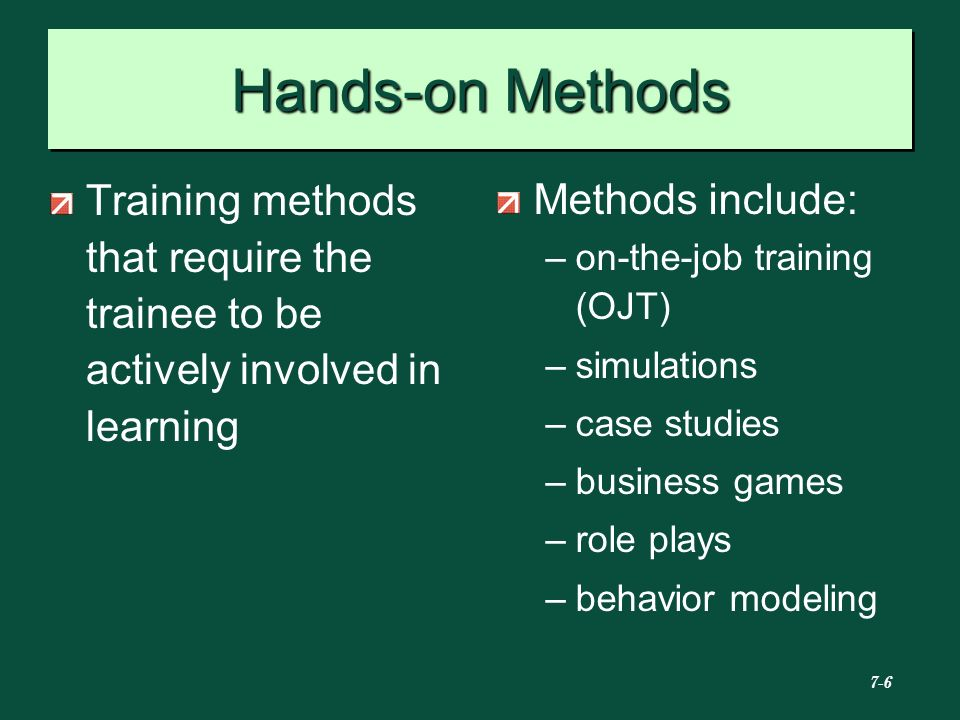 Hands-on Methods Training methods that require the trainee to be actively involved in learning. Methods include: