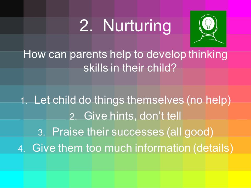 2. Nurturing How can parents help to develop thinking skills in their child Let child do things themselves (no help)