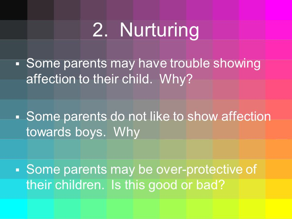 2. Nurturing Some parents may have trouble showing affection to their child. Why Some parents do not like to show affection towards boys. Why.
