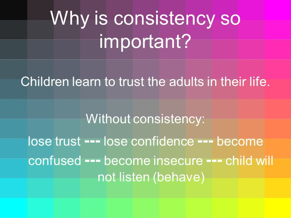 Why is consistency so important