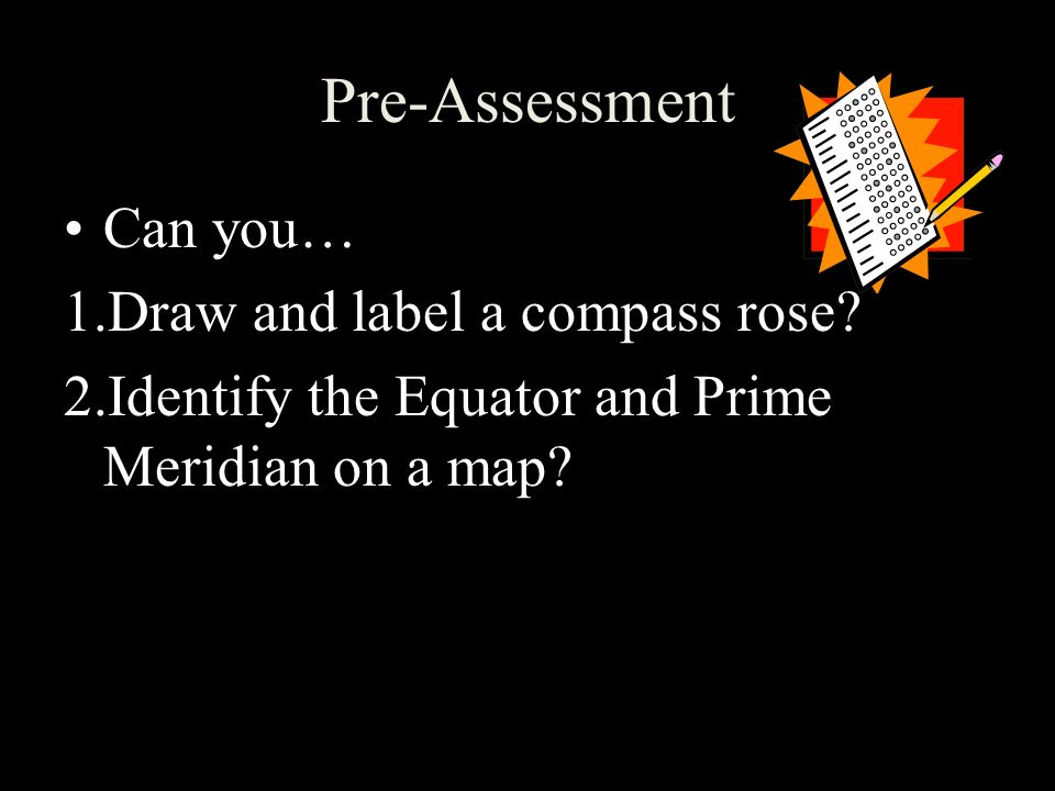 Pre-Assessment Can you… Draw and label a compass rose
