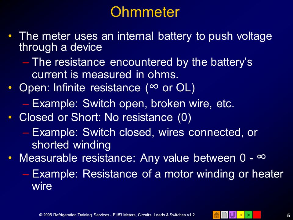 Ohmmeter The meter uses an internal battery to push voltage through a device.
