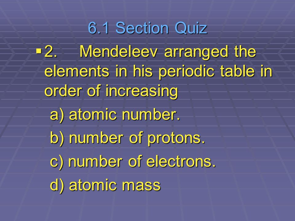 Chapter 6 the periodic table ppt video online download 61 section quiz 2 mendeleev arranged the elements in his periodic table in order of urtaz Choice Image