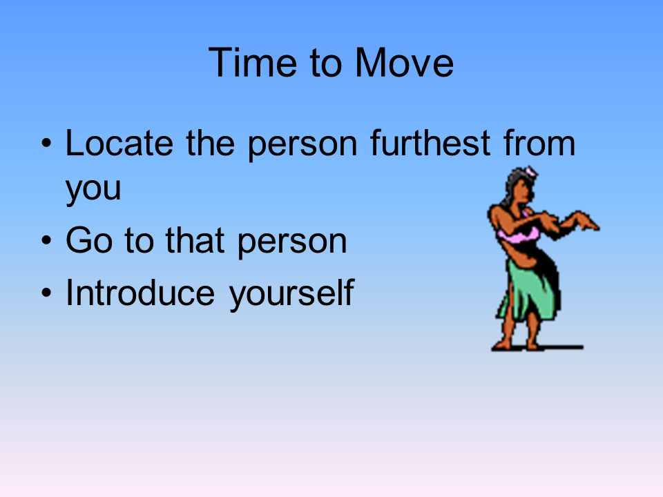 Time to Move Locate the person furthest from you Go to that person