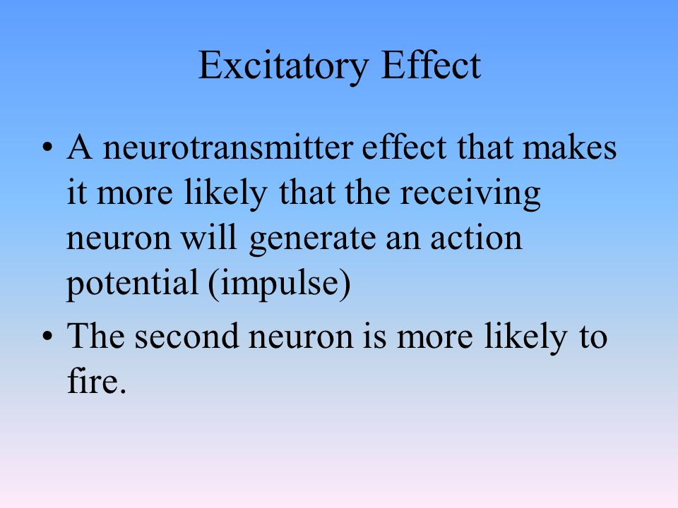 Excitatory Effect A neurotransmitter effect that makes it more likely that the receiving neuron will generate an action potential (impulse)