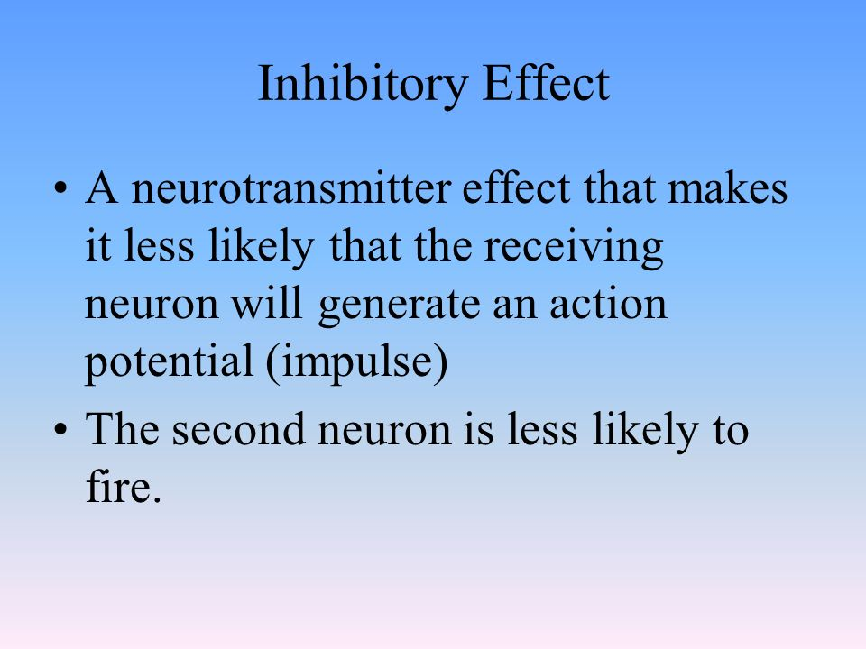 Inhibitory Effect A neurotransmitter effect that makes it less likely that the receiving neuron will generate an action potential (impulse)
