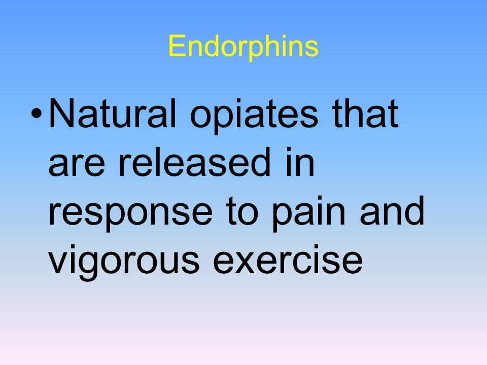 Endorphins Natural opiates that are released in response to pain and vigorous exercise