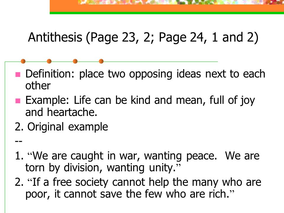 antithesis 2 Antithesis - the juxtaposition of contrasting words or ideas to give a feeling of balance rhetorical device - a use of language that creates a literary effect (but often without regard for literal significance.