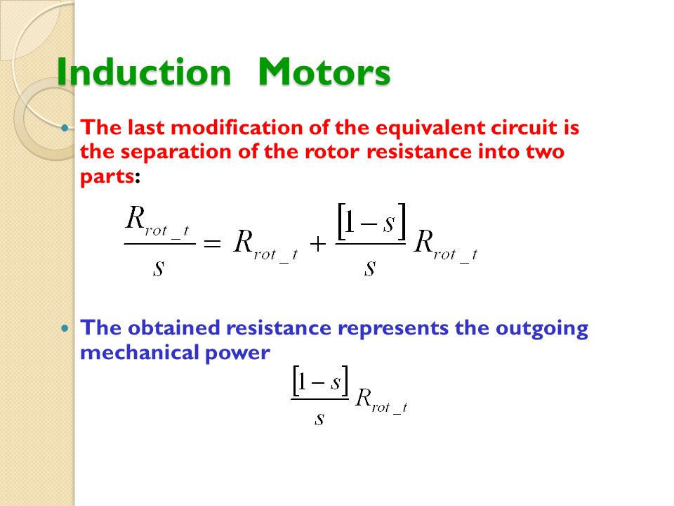 Induction Motors The last modification of the equivalent circuit is the separation of the rotor resistance into two parts: