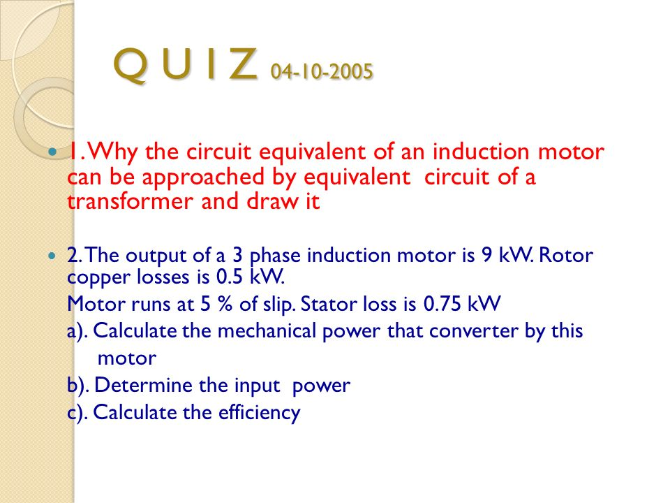 Q U I Z Why the circuit equivalent of an induction motor can be approached by equivalent circuit of a transformer and draw it.