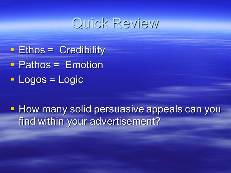 Quick Review Ethos = Credibility Pathos = Emotion Logos = Logic