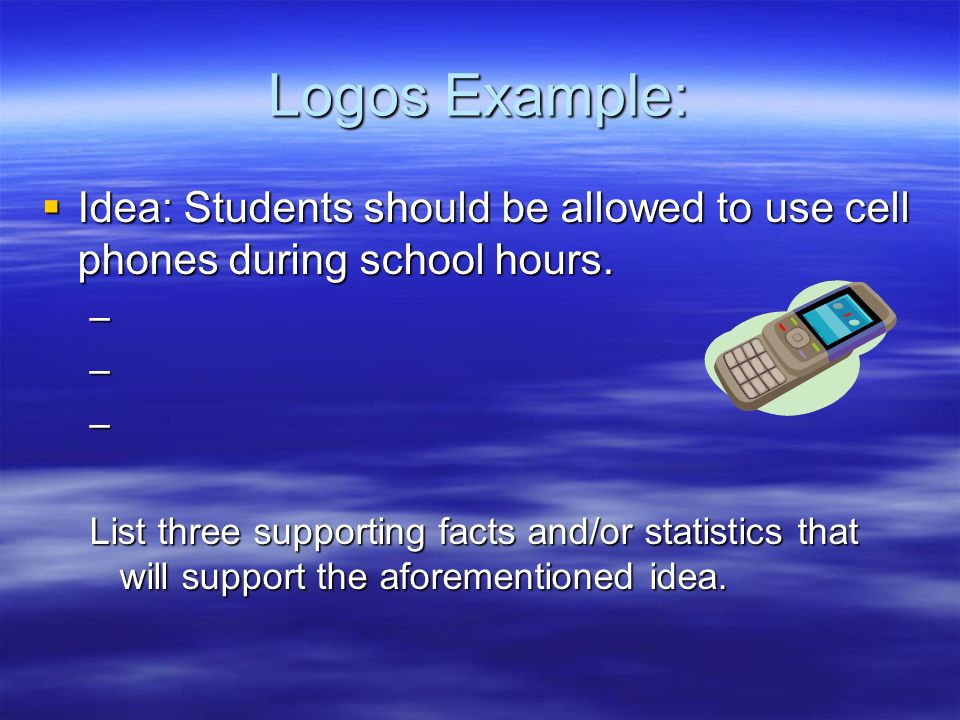 Logos Example: Idea: Students should be allowed to use cell phones during school hours.