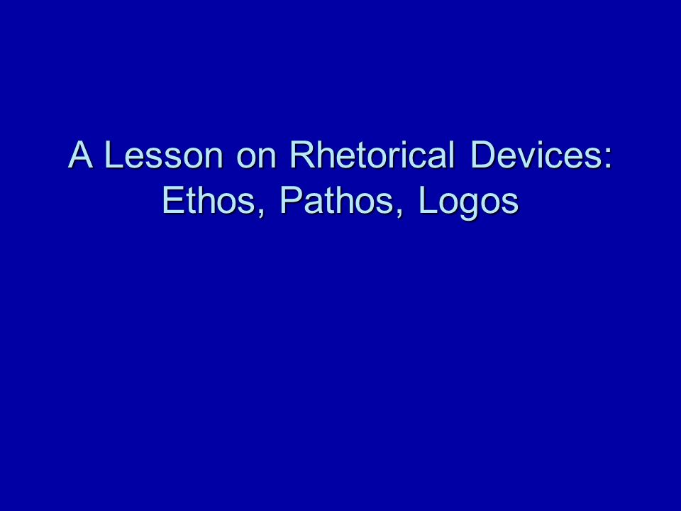 A Lesson on Rhetorical Devices: Ethos, Pathos, Logos