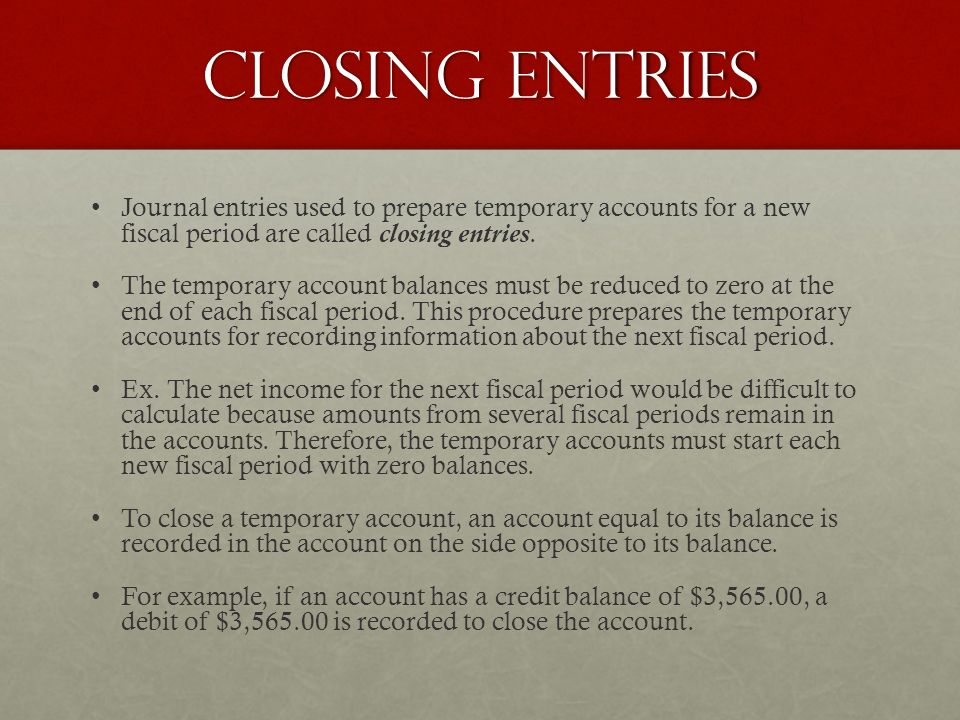 Closing entries Journal entries used to prepare temporary accounts for a new fiscal period are called closing entries.