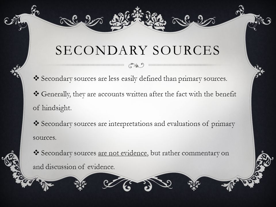 Secondary sources Secondary sources are less easily defined than primary sources.