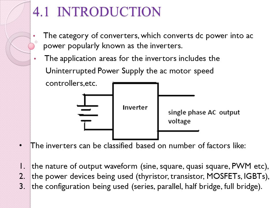 4.1 INTRODUCTION The category of converters, which converts dc power into ac power popularly known as the inverters.