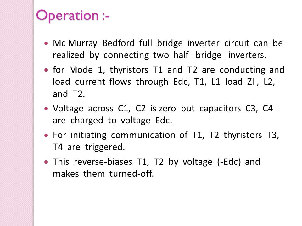 Operation :- Mc Murray Bedford full bridge inverter circuit can be realized by connecting two half bridge inverters.