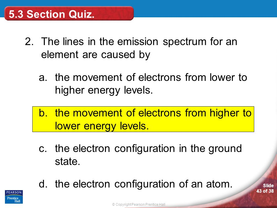 5.3 Section Quiz. 2. The lines in the emission spectrum for an element are caused by.