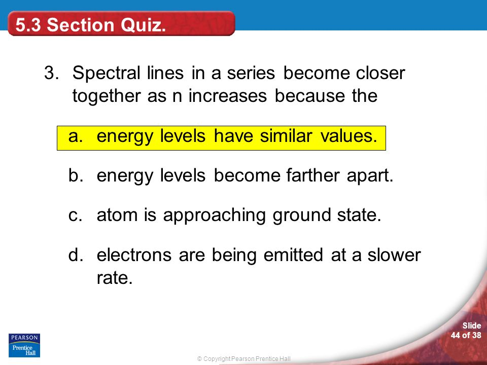 5.3 Section Quiz. 3. Spectral lines in a series become closer together as n increases because the.
