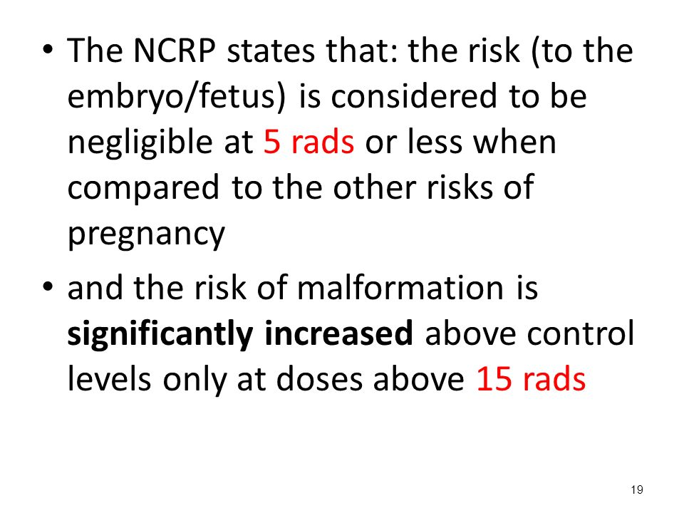The NCRP states that: the risk (to the embryo/fetus) is considered to be negligible at 5 rads or less when compared to the other risks of pregnancy