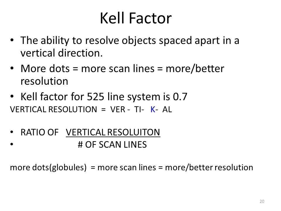 Kell Factor The ability to resolve objects spaced apart in a vertical direction. More dots = more scan lines = more/better resolution.
