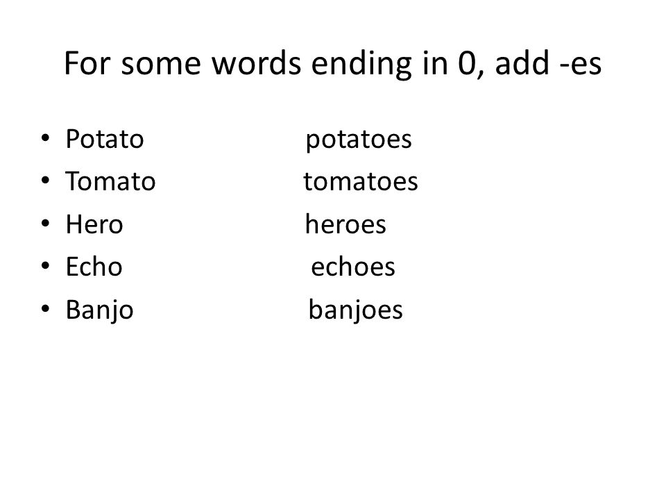 For some words ending in 0, add -es