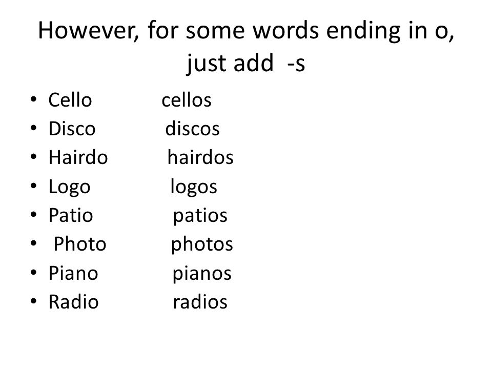 However, for some words ending in o, just add -s