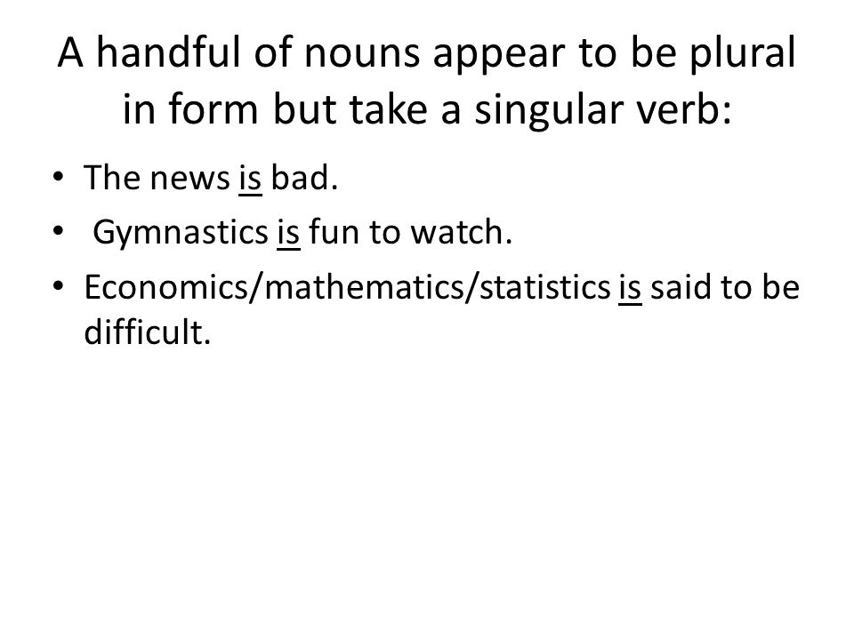 A handful of nouns appear to be plural in form but take a singular verb: