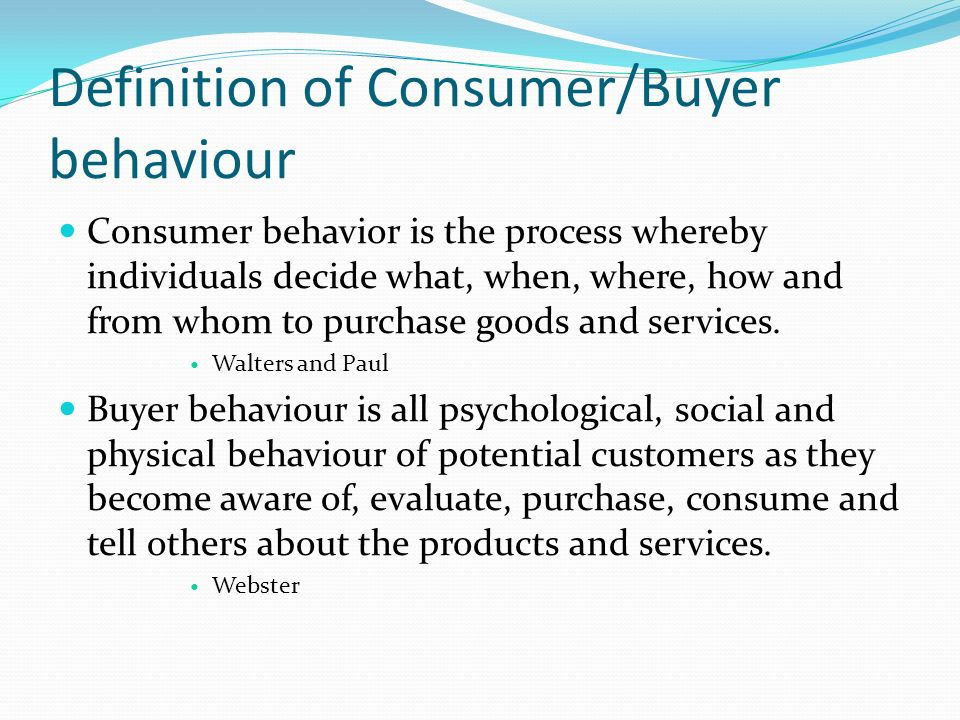 definition of consumer behaviour Consumer behaviour definition consumer behaviour is the study of how individuals, groups and organisations select, buy, use and dispose of goods, services, ideas, or experiences to satisfy their needs and wants (kotler and keller, 2006.