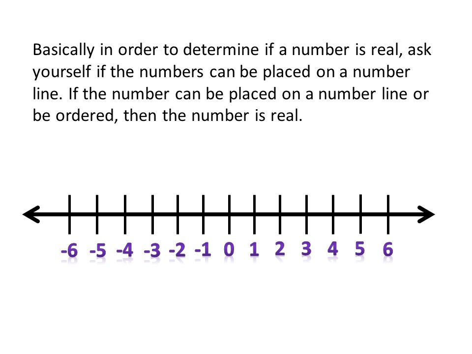 Basically in order to determine if a number is real, ask yourself if the numbers can be placed on a number line. If the number can be placed on a number line or be ordered, then the number is real.