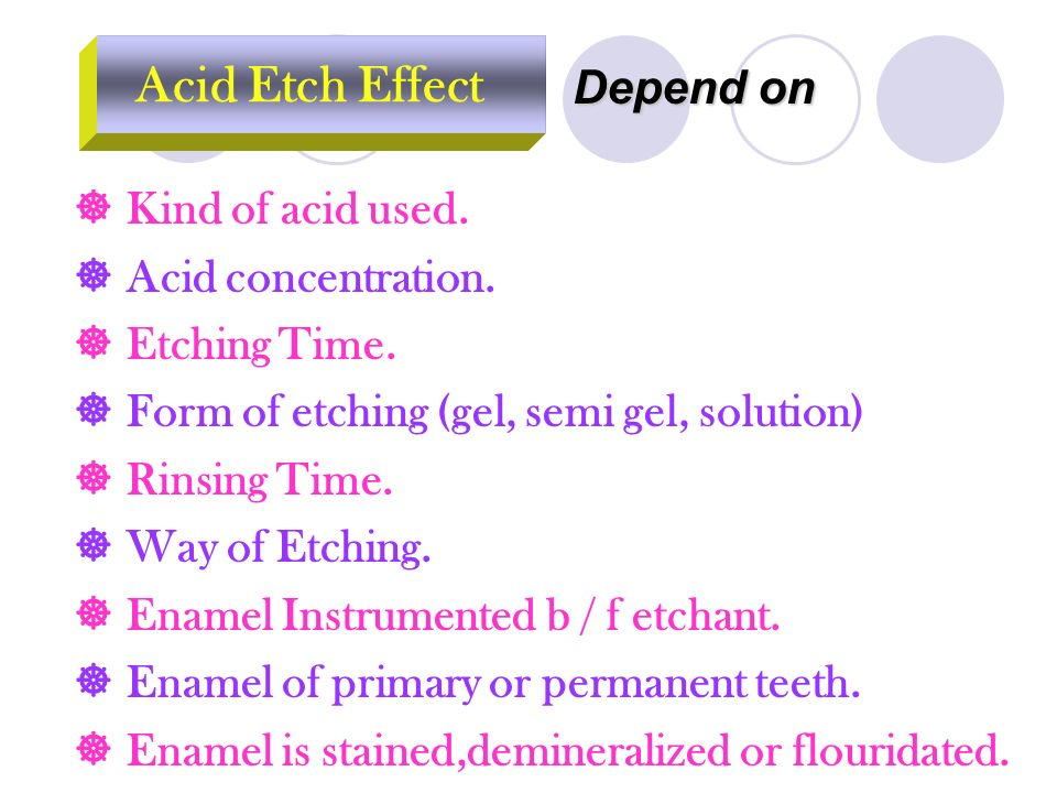 Acid Etch Effect Depend on  Kind of acid used.  Acid concentration.