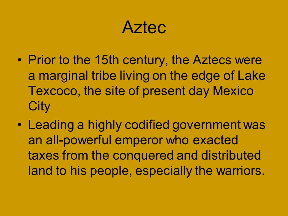Aztec Prior to the 15th century, the Aztecs were a marginal tribe living on the edge of Lake Texcoco, the site of present day Mexico City.