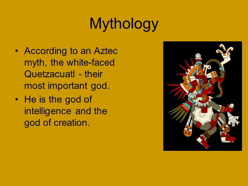 Mythology According to an Aztec myth, the white-faced Quetzacuatl - their most important god.