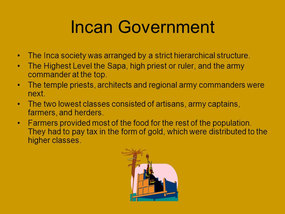 Incan Government The Inca society was arranged by a strict hierarchical structure.