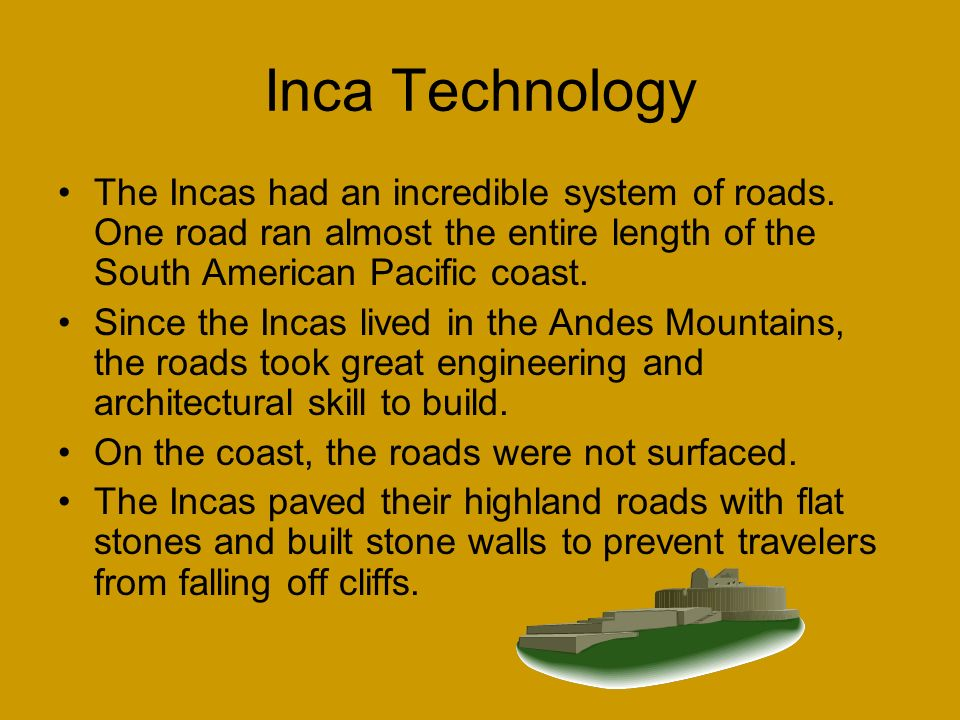 Inca Technology The Incas had an incredible system of roads. One road ran almost the entire length of the South American Pacific coast.