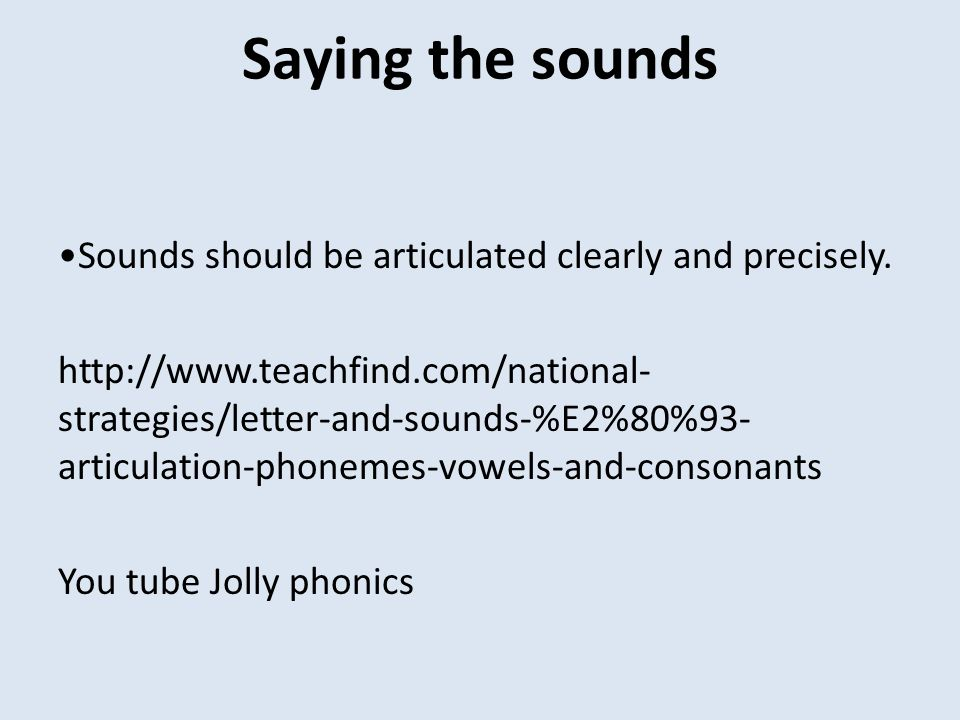 Saying the sounds •Sounds should be articulated clearly and precisely.