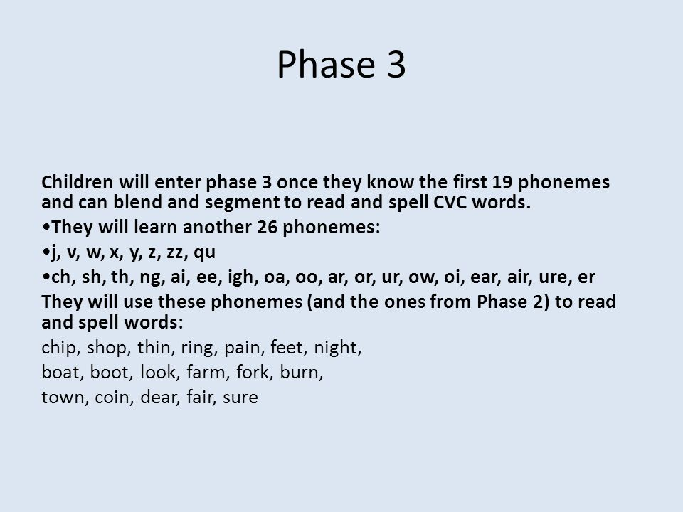 Phase 3 Children will enter phase 3 once they know the first 19 phonemes and can blend and segment to read and spell CVC words.