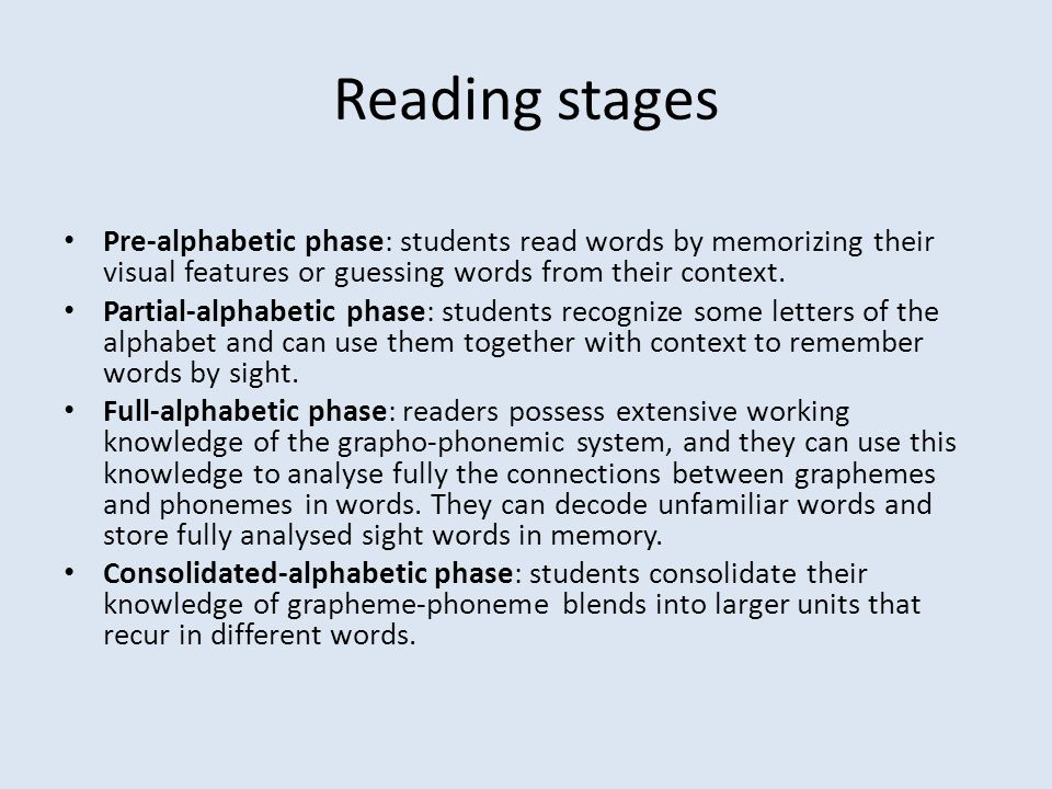 Reading stages Pre-alphabetic phase: students read words by memorizing their visual features or guessing words from their context.