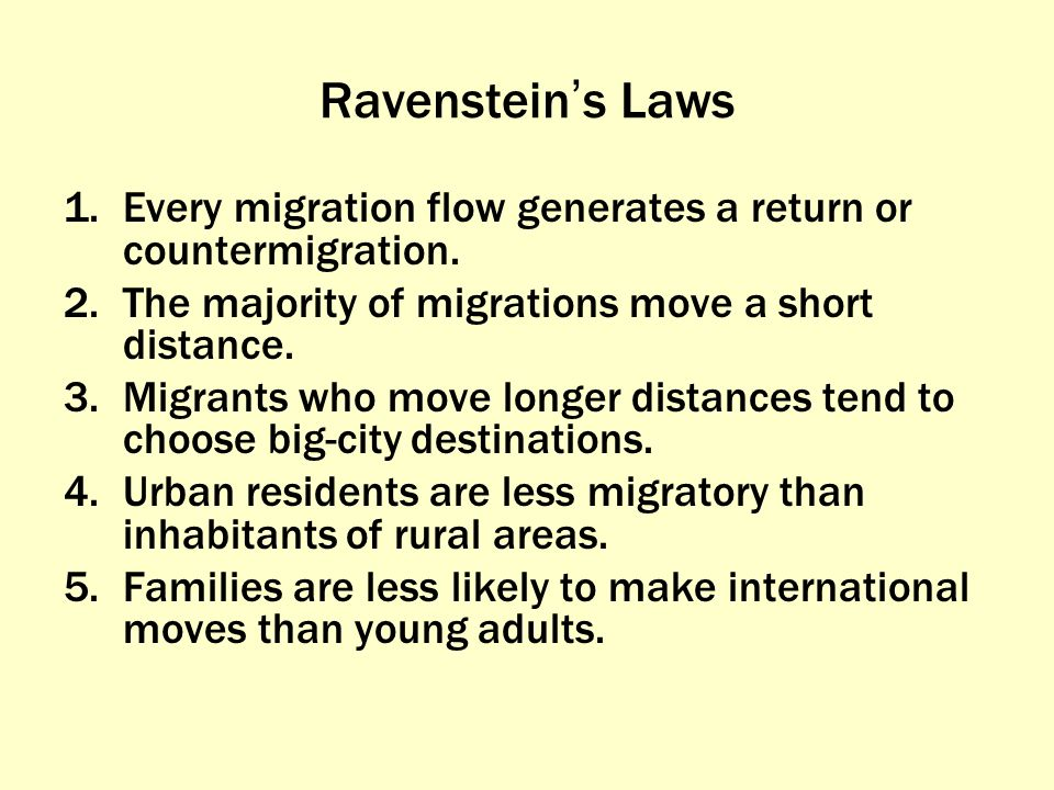 Ravenstein's Laws Every migration flow generates a return or countermigration. The majority of migrations move a short distance.