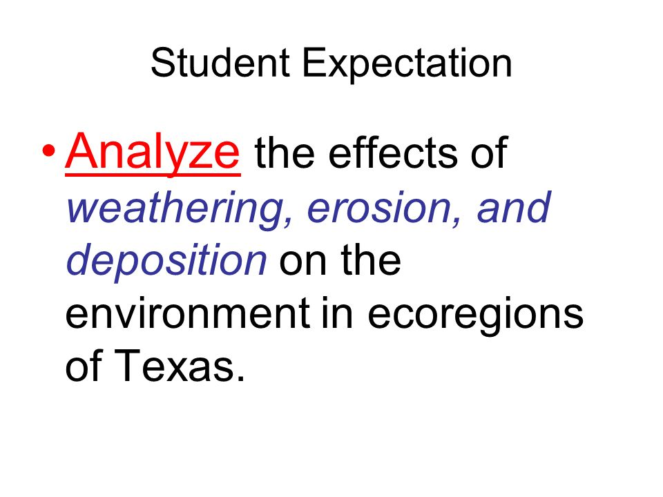 Student Expectation Analyze the effects of weathering, erosion, and deposition on the environment in ecoregions of Texas.