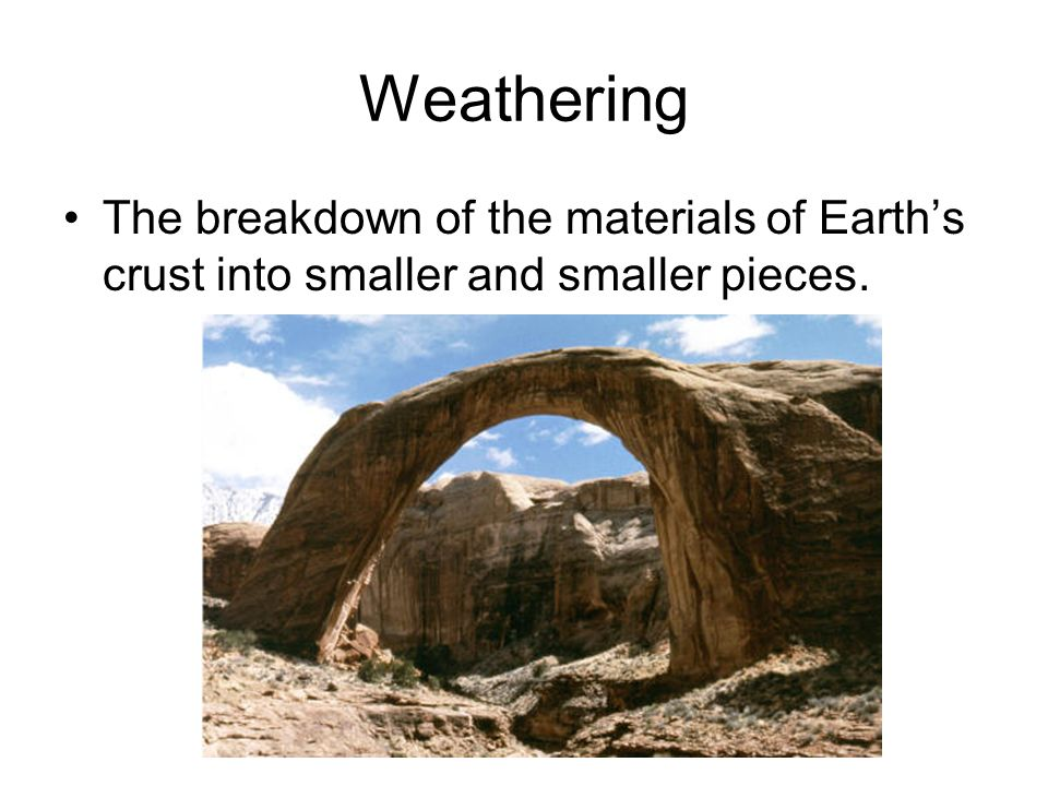 Weathering The breakdown of the materials of Earth's crust into smaller and smaller pieces.
